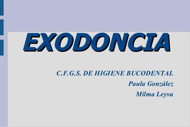 EXODONCIA C.F.G.S. DE HIGIENE BUCODENTAL Paula González Milma Leyva