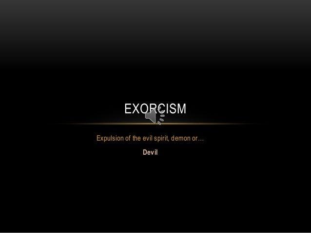 EXORCISMExpulsion of the evil spirit, demon or…                Devil