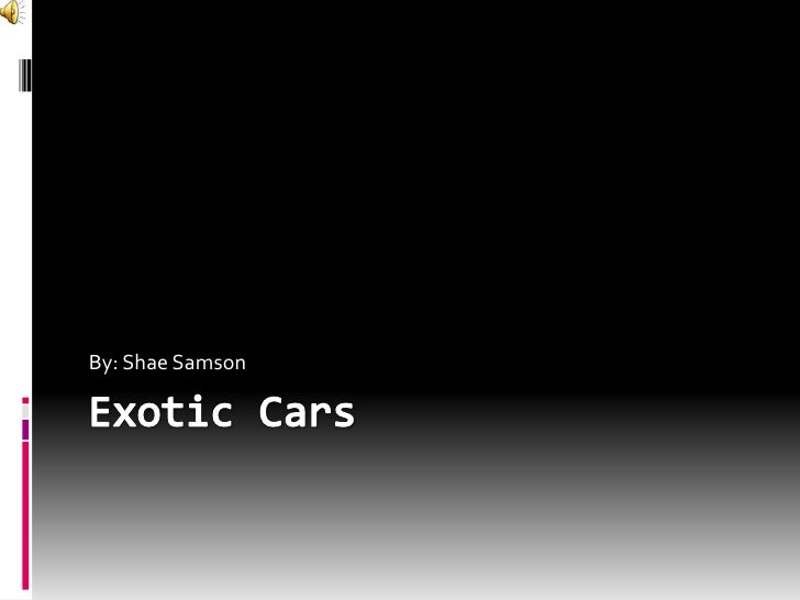 Exotic Cars<br />By: Shae Samson<br />