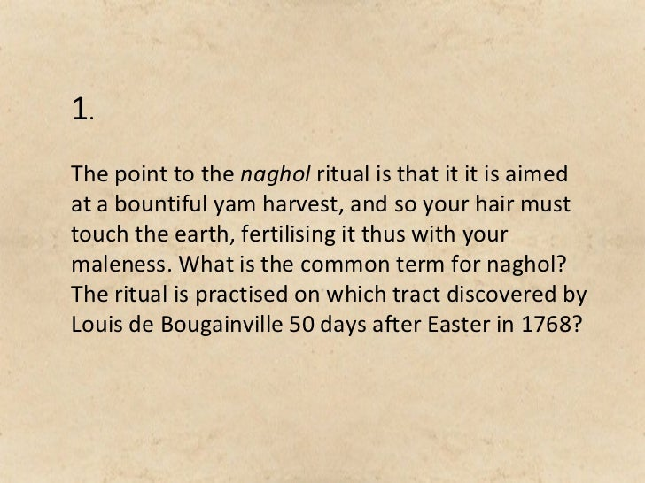1.The point to the naghol ritual is that it it is aimedat a bountiful yam harvest, and so your hair musttouch the earth, f...