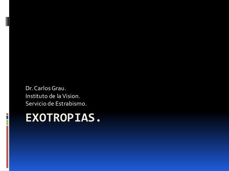 EXOTROPIAS.<br />Dr. Carlos Grau.<br />Instituto de la Vision.<br />Servicio de Estrabismo.<br />