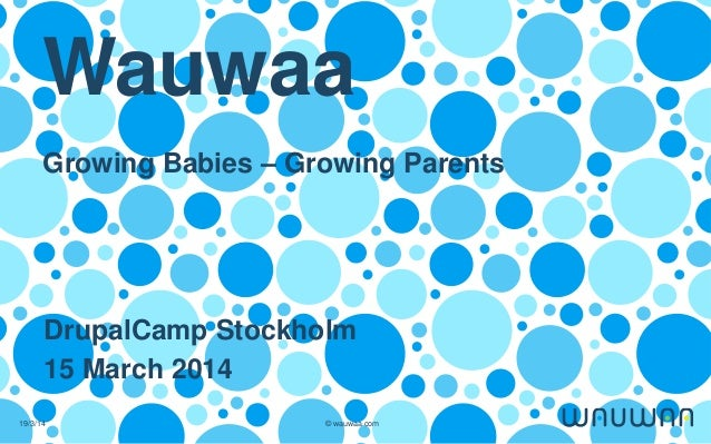 19/3/14 © wauwaa.com Wauwaa Growing Babies – Growing Parents DrupalCamp Stockholm 15 March 2014
