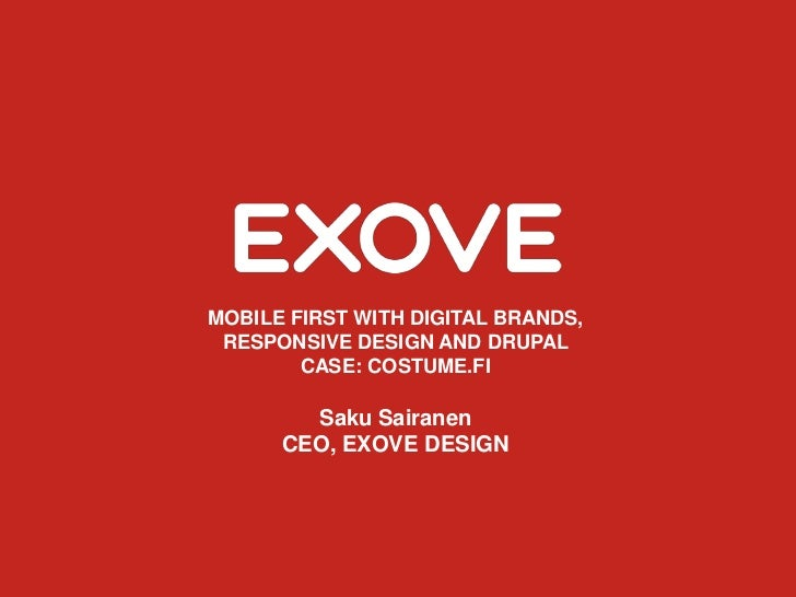 MOBILE FIRST WITH DIGITAL BRANDS, RESPONSIVE DESIGN AND DRUPAL        CASE: COSTUME.FI        Saku Sairanen      CEO, EXOV...