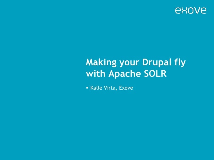 Making your Drupal fly with Apache SOLR<br /><ul><li>Kalle Virta, Exove</li></li></ul><li>In this presentation<br />About ...