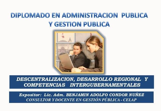 DESCENTRALIZACION, DESARROLLO REGIONAL Y COMPETENCIAS INTERGUBERNAMENTALES Expositor: Lic. Adm. BENJAMIN ADOLFO CONDOR NUÑ...