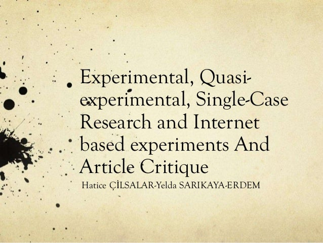 Experimental, Quasiexperimental, Single-Case Research and Internet based experiments And Article Critique Hatice ÇİLSALAR-...