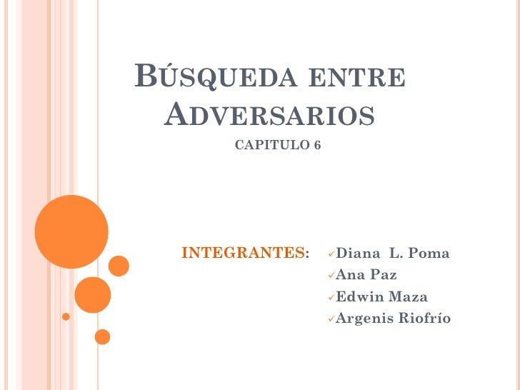 BÚSQUEDA ENTRE  ADVERSARIOS       CAPITULO 6       INTEGRANTES:     Diana L. Poma                    Ana Paz            ...