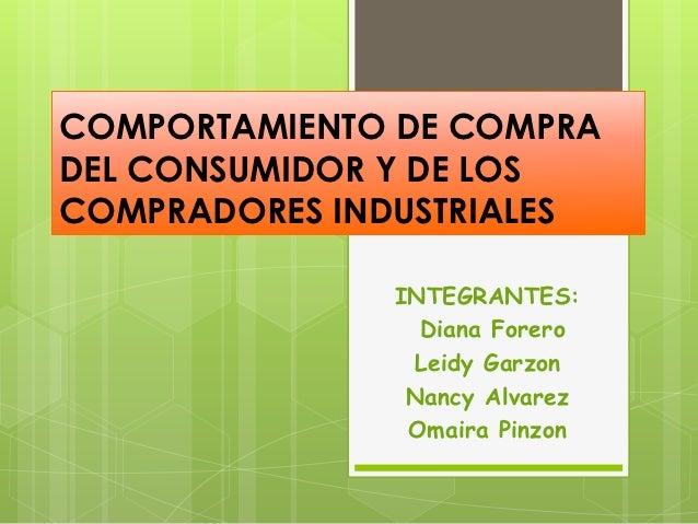 COMPORTAMIENTO DE COMPRADEL CONSUMIDOR Y DE LOSCOMPRADORES INDUSTRIALES              INTEGRANTES:                Diana For...