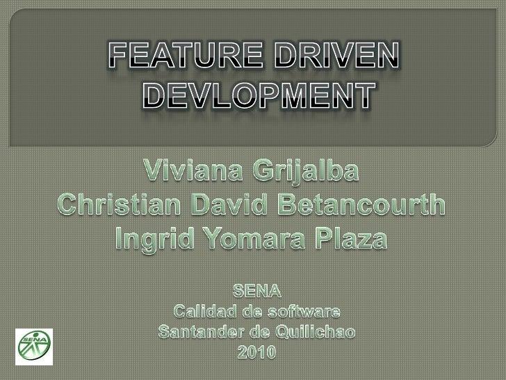 FEATURE DRIVEN<br />DEVLOPMENT<br />Viviana Grijalba<br />Christian David Betancourth<br />Ingrid Yomara Plaza<br />SENA<b...