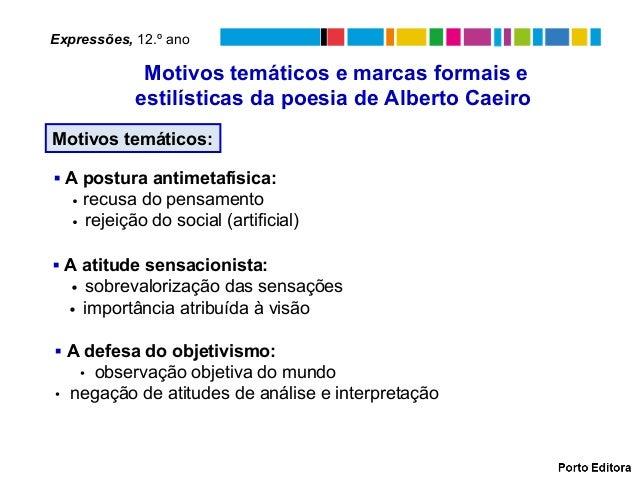 Motivos temáticos e marcas formais e estilísticas da poesia de Alberto Caeiro Motivos temáticos: ▪ A postura antimetafísic...