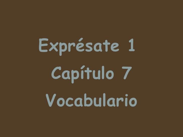 <ul><li>Expr ésate 1  </li></ul><ul><li>Capítulo 7 </li></ul><ul><li>Vocabulario </li></ul>