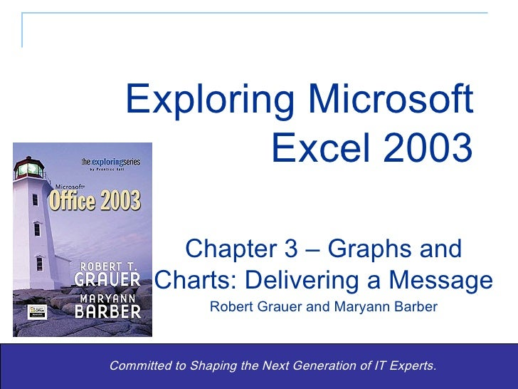 Exploring Microsoft Excel 2003 Committed to Shaping the Next Generation of IT Experts. Chapter 3 – Graphs and Charts: Deli...