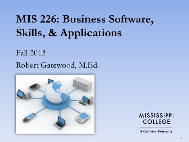 MIS 226: Business Software, Skills, & Applications Fall 2013 Robert Gatewood, M.Ed.  1
