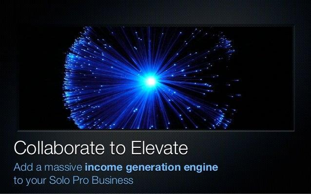 Collaborate to ElevateAdd a massive income generation engineto your Solo Pro Business
