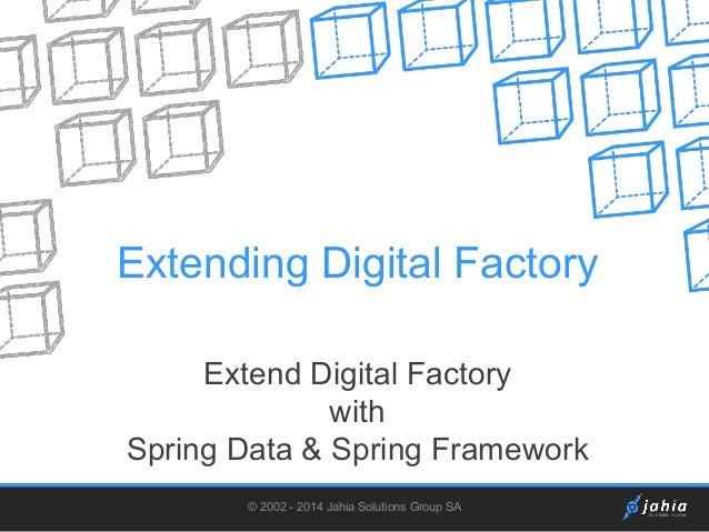 Extending Digital Factory Extend Digital Factory with Spring Data & Spring Framework © 2002 - 2014 Jahia Solutions Group S...