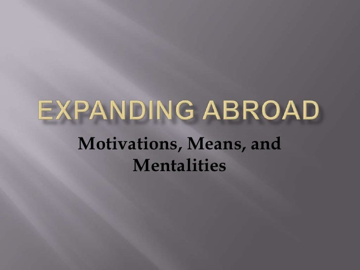 Expanding Abroad<br />Motivations, Means, and Mentalities<br />