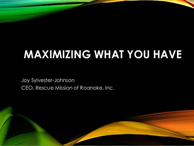 MAXIMIZING WHAT YOU HAVE Joy Sylvester-Johnson CEO, Rescue Mission of Roanoke, Inc.