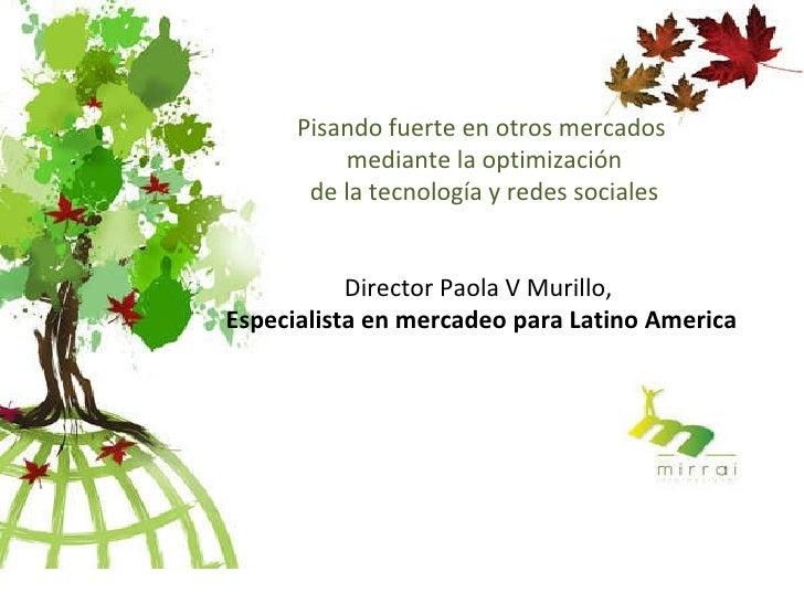 Pisando fuerte en otros mercados  mediante la optimización  de la tecnología y redes sociales Director Paola V Murillo,  E...