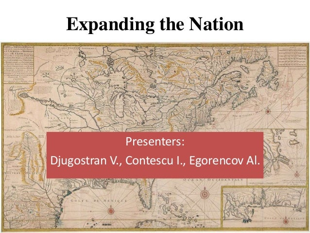 Expanding the Nation  Presenters: Djugostran V., Contescu I., Egorencov Al.
