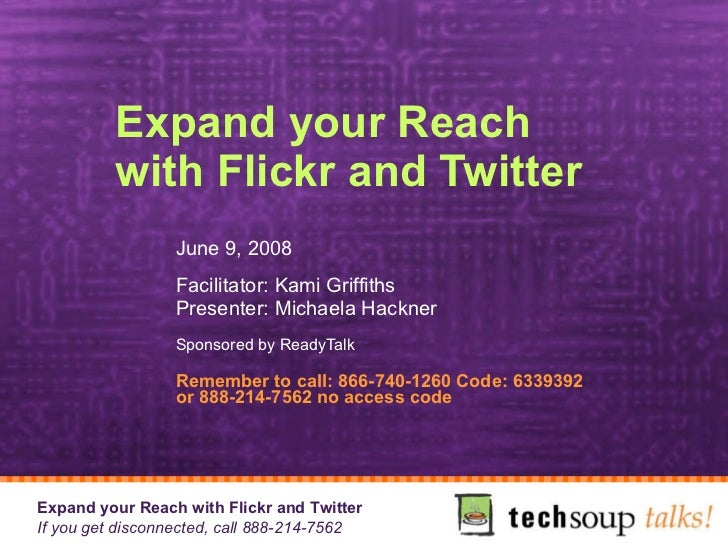 Expand your Reach with Flickr and Twitter  June 9, 2008 Facilitator: Kami Griffiths Presenter: Michaela Hackner Sponsored ...