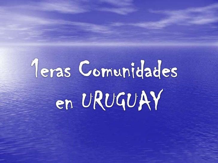 1eras Comunidades <br />en URUGUAY<br />
