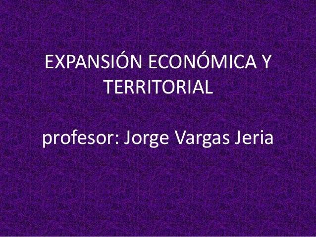 EXPANSIÓN ECONÓMICA Y TERRITORIAL profesor: Jorge Vargas Jeria
