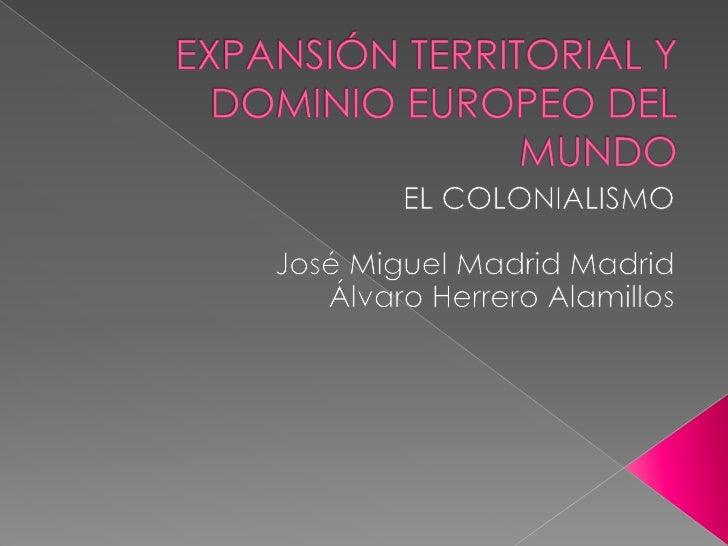 EXPANSIÓN TERRITORIAL Y DOMINIO EUROPEO DEL MUNDO<br />EL COLONIALISMO<br />José Miguel Madrid Madrid<br />Álvaro Herrero ...