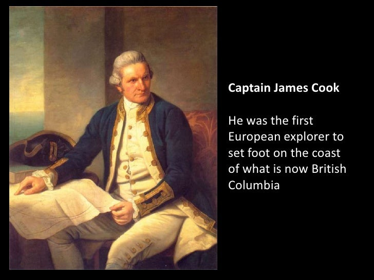 Captain James Cook<br />He was the first European explorer to set foot on the coast of what is now British Columbia<br />
