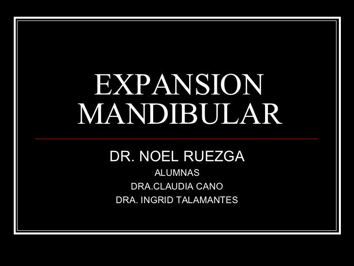 EXPANSION MANDIBULAR DR. NOEL RUEZGA ALUMNAS DRA.CLAUDIA CANO DRA. INGRID TALAMANTES