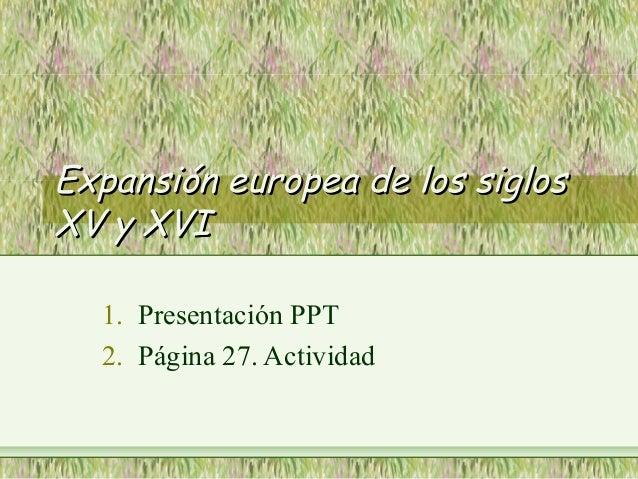 Expansión europea de los siglosExpansión europea de los siglos XV y XVIXV y XVI 1. Presentación PPT 2. Página 27. Actividad
