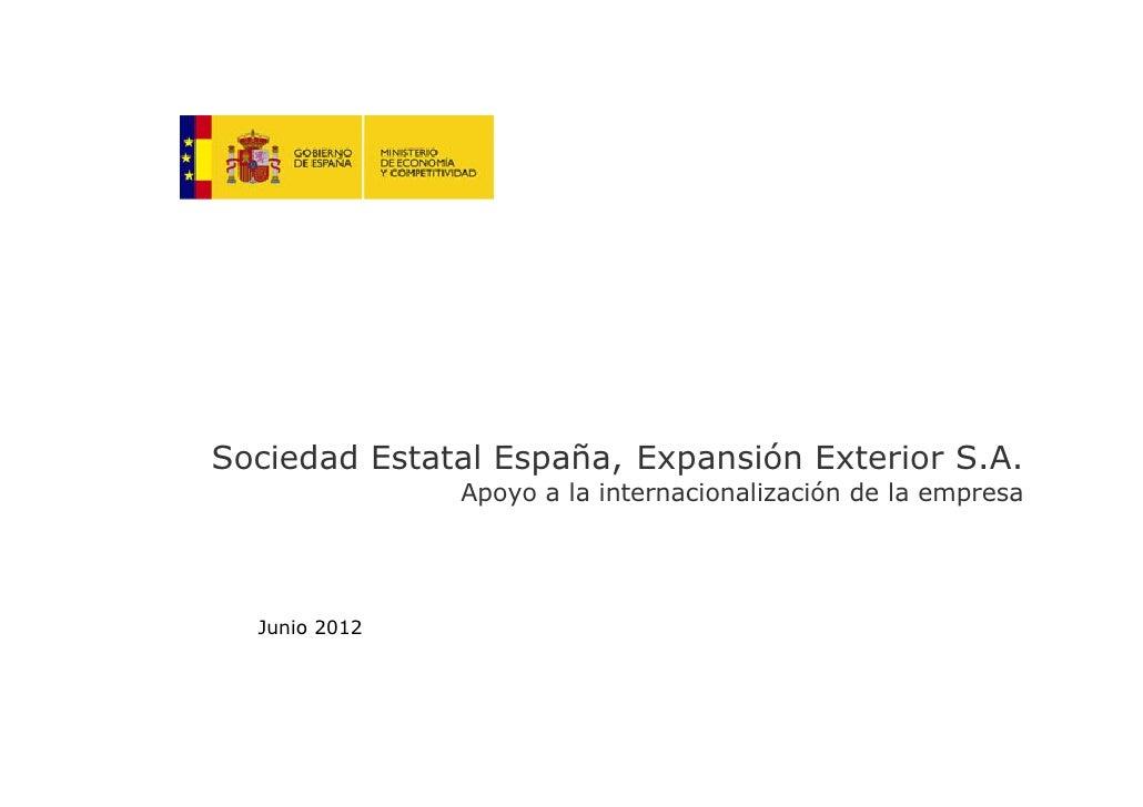 Sociedad Estatal España, Expansión Exterior S.A.               Apoyo a la internacionalización de la empresa  Junio 2012  ...