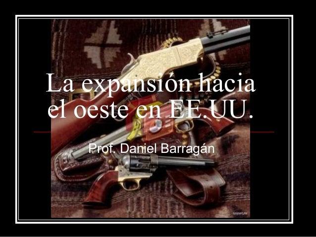 La expansión hacia el oeste en EE.UU. Prof. Daniel Barragán