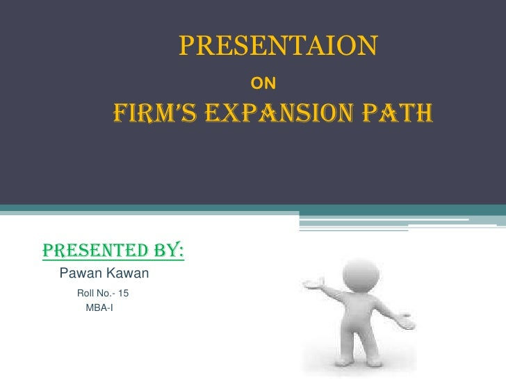 PRESENTAION                     ON           FIRM'S EXPANSION PATHPRESENTED BY: Pawan Kawan   Roll No.- 15     MBA-I