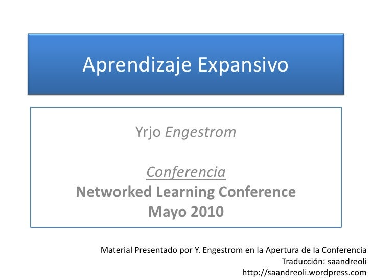 Aprendizaje Expansivo<br />YrjoEngestrom<br />Conferencia<br />Networked Learning Conference <br />Mayo 2010<br />Material...
