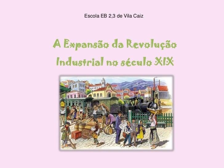 Escola EB 2,3 de Vila Caiz<br />A Expansão da Revolução Industrial no século XIX<br />