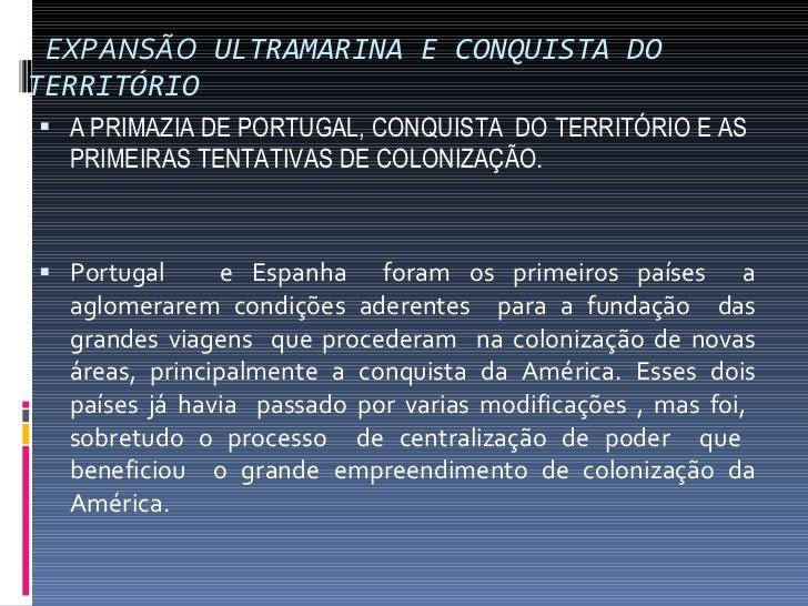 EXPANSÃO  ULTRAMARINA E CONQUISTA DO TERRITÓRIO <ul><li>A PRIMAZIA DE PORTUGAL, CONQUISTA  DO TERRITÓRIO E AS PRIMEIRAS TE...
