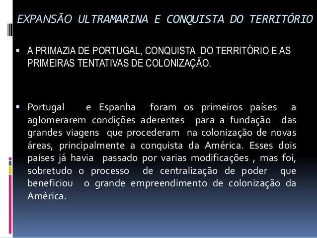 EXPANSÃO ULTRAMARINA E CONQUISTA DO TERRITÓRIO  A PRIMAZIA DE PORTUGAL, CONQUISTA DO TERRITÓRIO E AS PRIMEIRAS TENTATIVAS...