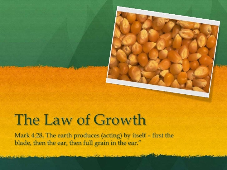 The Law of Growth<br />Mark 4:28, The earth produces (acting) by itself – first the blade, then the ear, then full grain i...