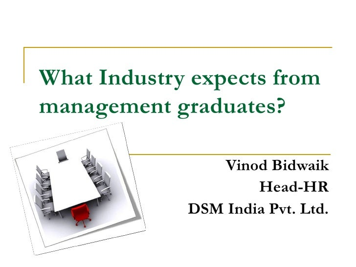 What Industry expects frommanagement graduates?                Vinod Bidwaik                     Head-HR             DSM I...
