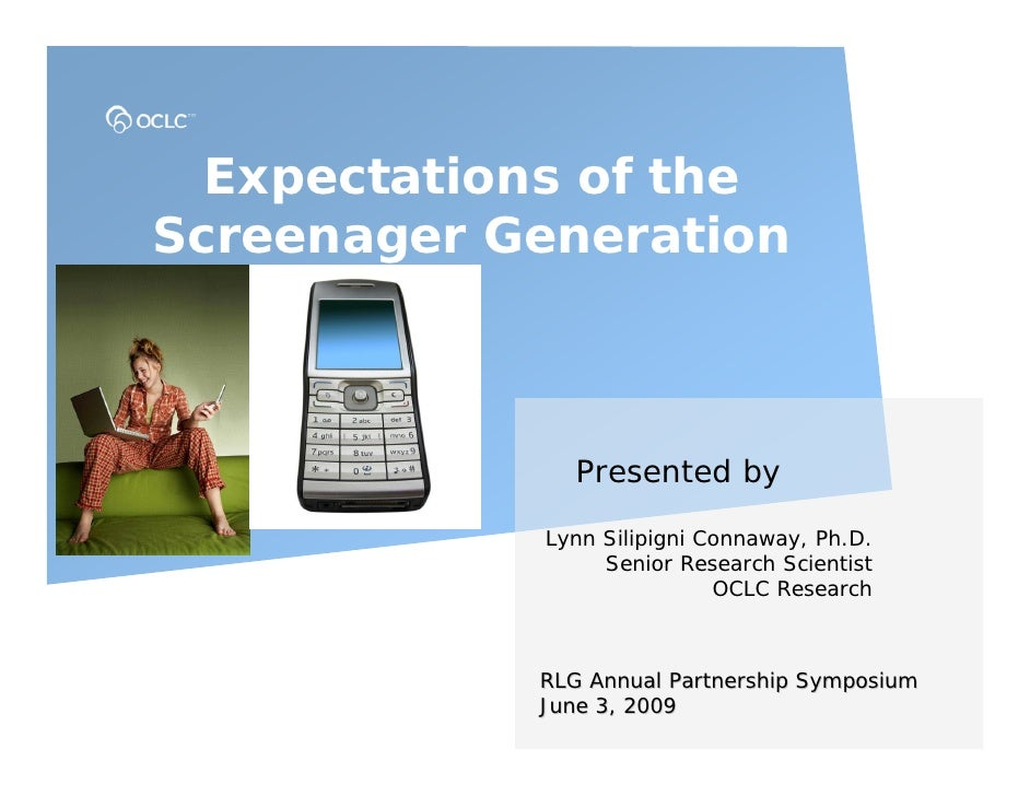 Expectations of the Screenager Generation                   Presented by              Lynn Silipigni Connaway, Ph.D.      ...