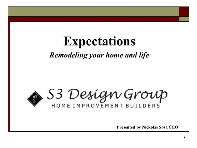 1 Expectations Remodeling your home and life Presented by Nickolas Sosa CEO