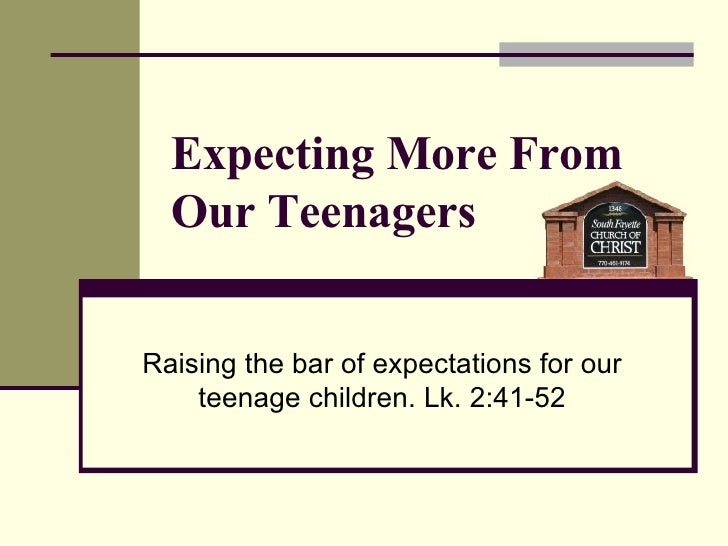 Expecting More From Our Teenagers Raising the bar of expectations for our teenage children. Lk. 2:41-52