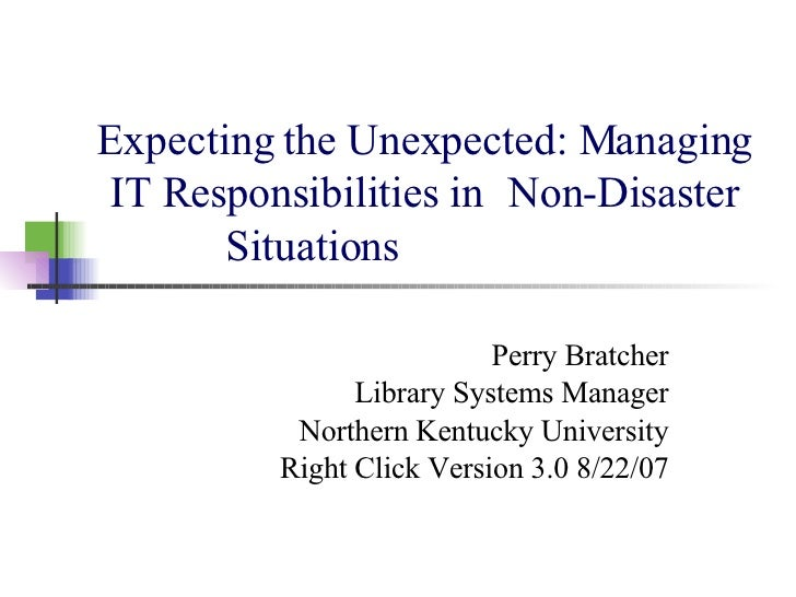 Expecting the Unexpected: Managing IT Responsibilities in  Non-Disaster Situations Perry Bratcher Library Systems Manager ...