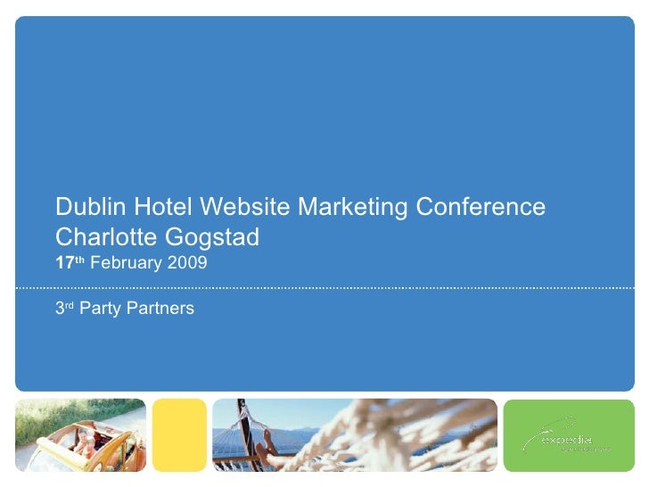 Dublin Hotel Website Marketing Conference Charlotte Gogstad 17 th   February 2009 3 rd  Party Partners