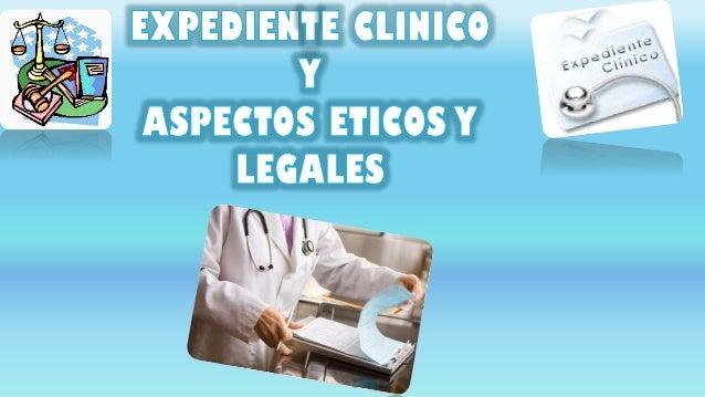Expediente clinico y acpectos eticos y legales
