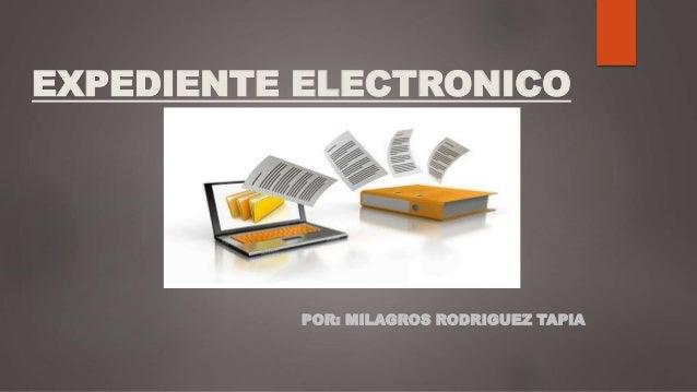 EXPEDIENTE ELECTRONICO POR: MILAGROS RODRIGUEZ TAPIA