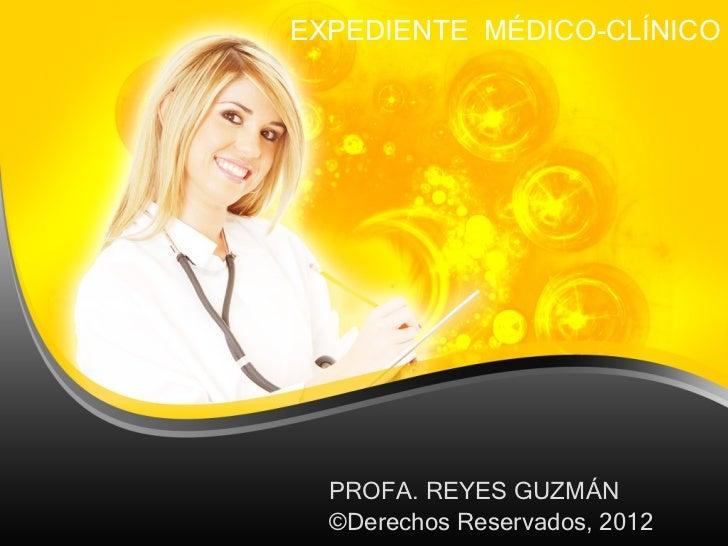 EXPEDIENTE  MÉDICO-CLÍNICO PROFA. REYES GUZMÁN ©Derechos Reservados, 2012