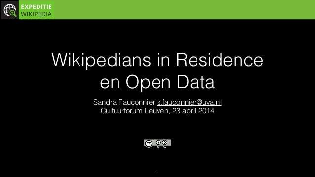 Wikipedians in Residence  en Open Data Sandra Fauconnier s.fauconnier@uva.nl Cultuurforum Leuven, 23 april 2014 1