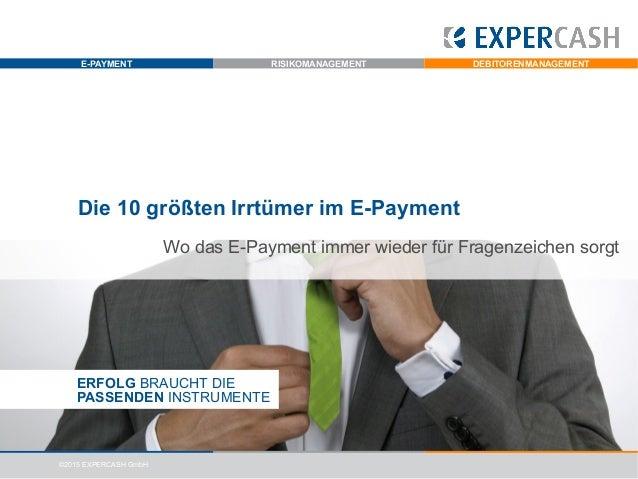 E-PAYMENT RISIKOMANAGEMENT DEBITORENMANAGEMENT ©2015 EXPERCASH GmbH Die 10 größten Irrtümer im E-Payment ERFOLG BRAUCHT DI...