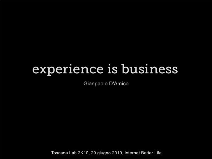 experience is business                  Gianpaolo D'Amico       Toscana Lab 2K10, 29 giugno 2010, Internet Better Life